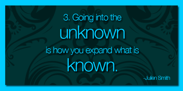 Going into the unknown is how you expand what is known.