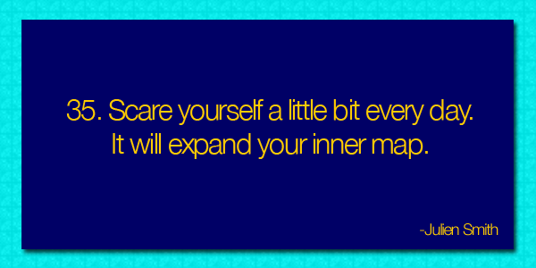 Scare yourself a little be every day.