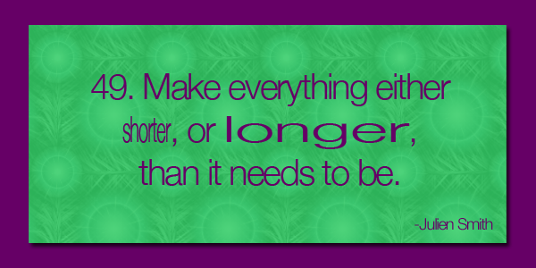 Make everything either shorter or longer than it needs to be.