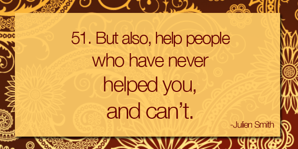 Help people who have never helped you, and can't.