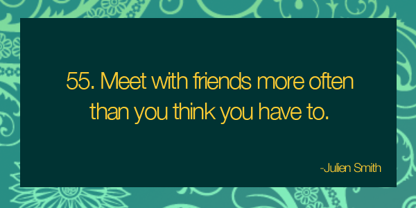 Meet with friends more often than you think you have to.