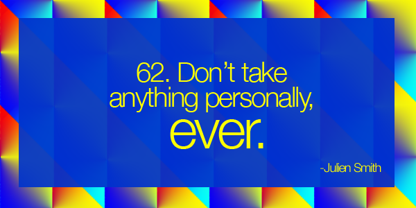 Don't take anything personally ever.