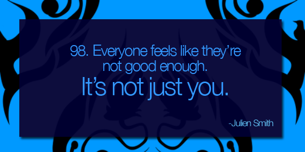 Everyone feels like they're not good enough.  It's not jsut you.