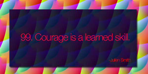Courage is a learned skill.