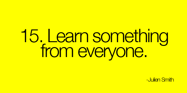 Learn something from everyone.