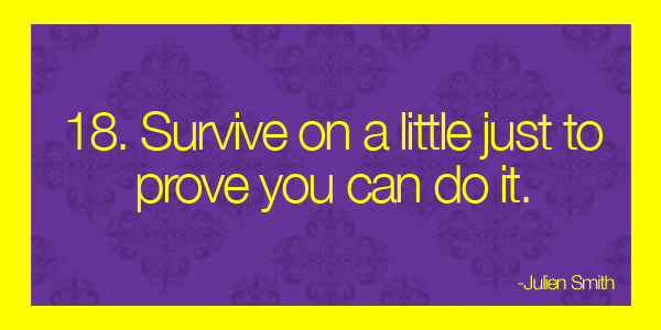 Survive on a little just to prove you can do it.