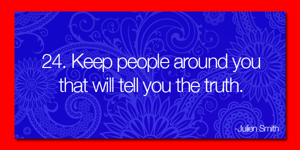 Keep people around that will tell you the truth