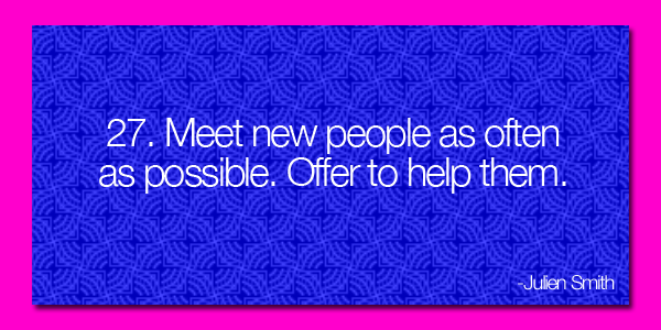 Meet new people as often as possible.  Offer to help them.
