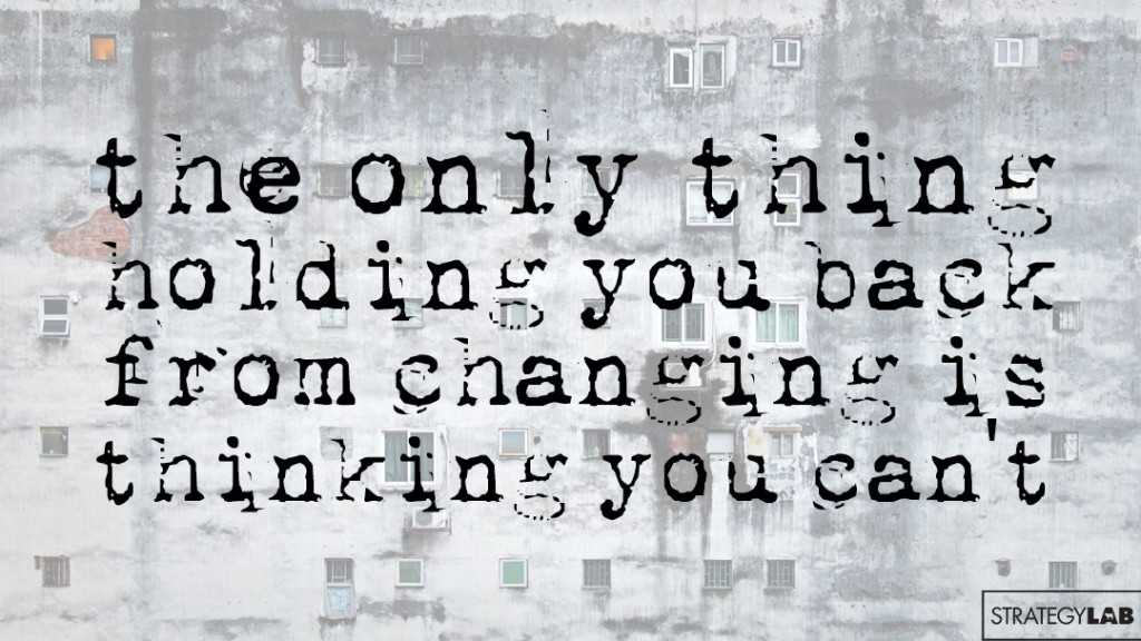 the only thing holding you back from changing is thinking you can't