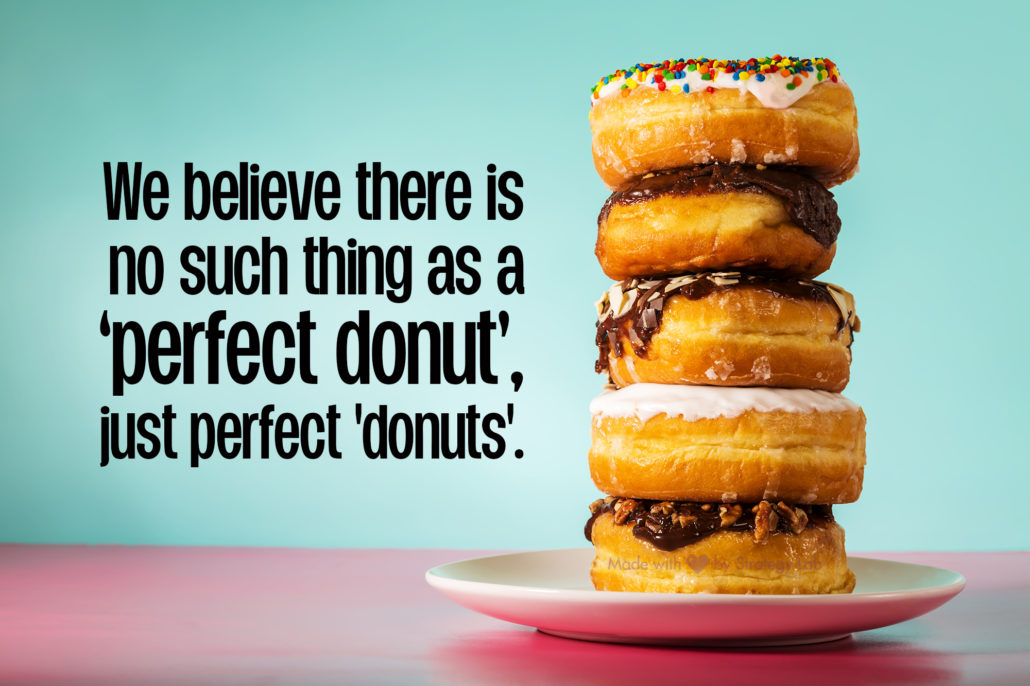 We believe there is no perfect donut, just perfect 'donuts'