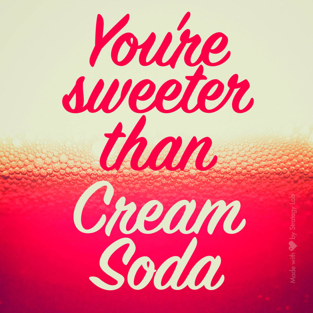 You're sweeter than cream soda